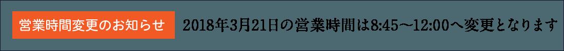 2018年3月21日の営業時間は8:45〜12:00へ変更となります